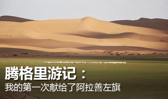 腾格里游记 天津时时彩奖金:我的第一次献给了阿拉善左旗
