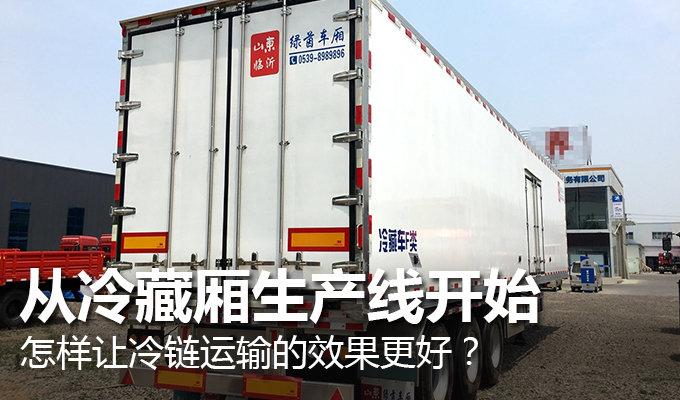 怎样让冷链运输的效果更好?从冷藏厢生产线开始