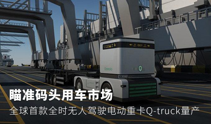 首款全时无人驾驶电动重卡Q-truck量产