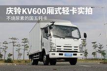 不烧尿素的国五轻卡 庆铃KV600厢式轻卡实拍