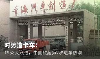 时势造卡车�1958大跃进�中国掀起第2次造车热潮