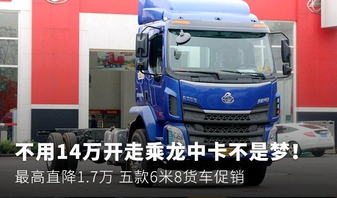 最高直降1.7万 五款6米8载货车促销盘点